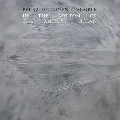 PEKKA TOIVONEN ENSEMBLE: In The Bottom Of The Ancient Sea